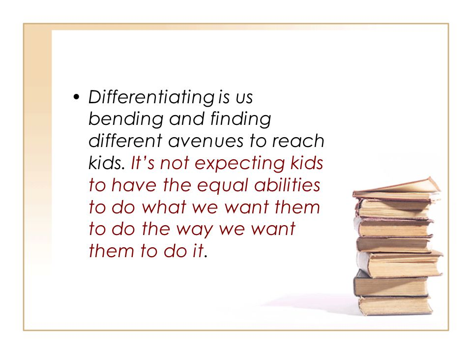 Differentiating is us bending and finding different avenues to reach kids. It's not expecting kids to have the equal abilities to do what we want them