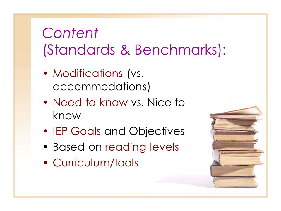 Content (Standards & Benchmarks): Modifications (vs. accommodations) Need to know vs. Nice to know IEP Goals and Objectives Based on reading levels Cu