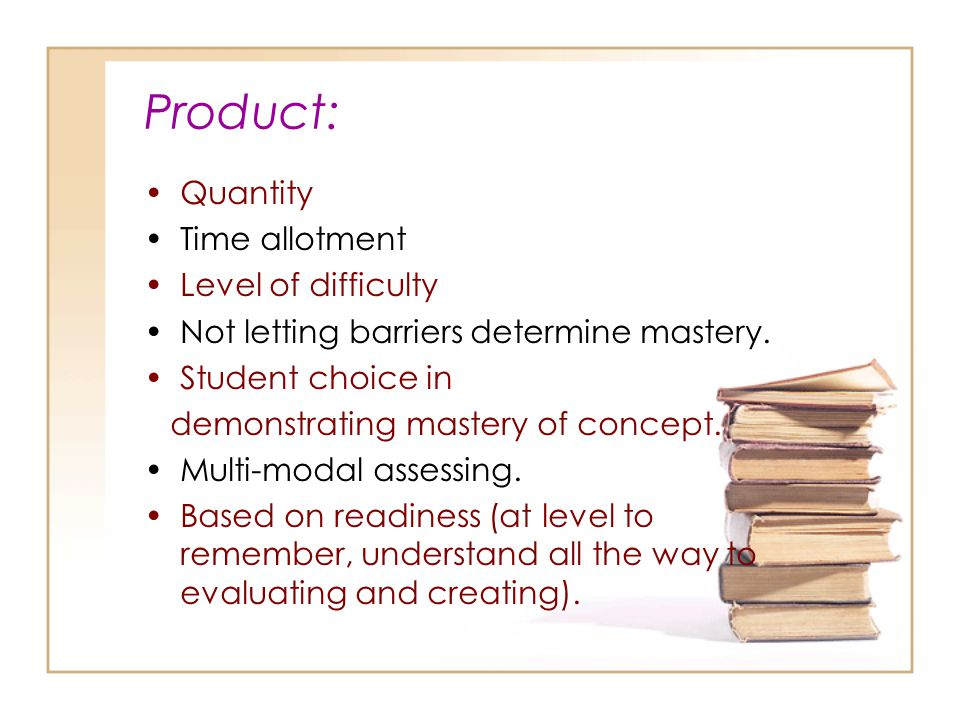 Product: Quantity Time allotment Level of difficulty Not letting barriers determine mastery.