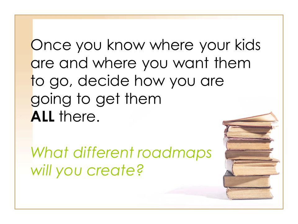 Once you know where your kids are and where you want them to go, decide how you are going to get them ALL there. What different roadmaps will you crea