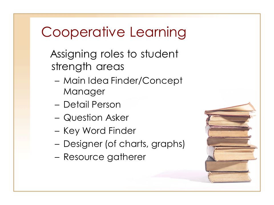 Cooperative Learning Assigning roles to student strength areas –Main Idea Finder/Concept Manager –Detail Person –Question Asker –Key Word Finder –Desi