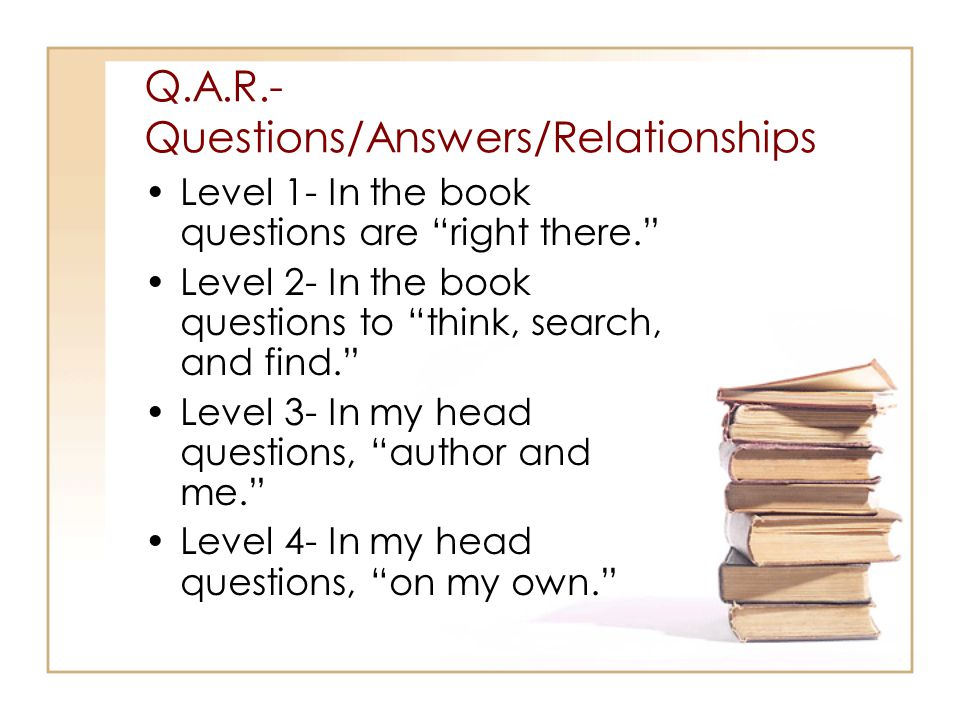 Q.A.R.- Questions/Answers/Relationships Level 1- In the book questions are right there. Level 2- In the book questions to think, search, and find. Level 3- In my head questions, author and me. Level 4- In my head questions, on my own.