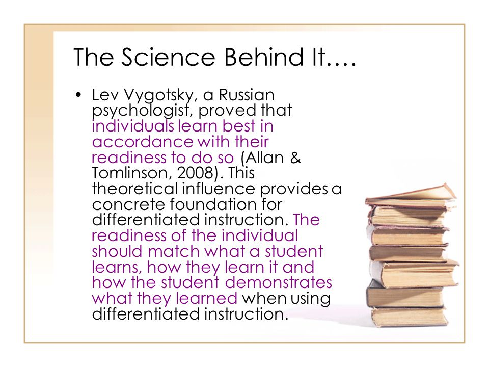 The Science Behind It…. Lev Vygotsky, a Russian psychologist, proved that individuals learn best in accordance with their readiness to do so (Allan &