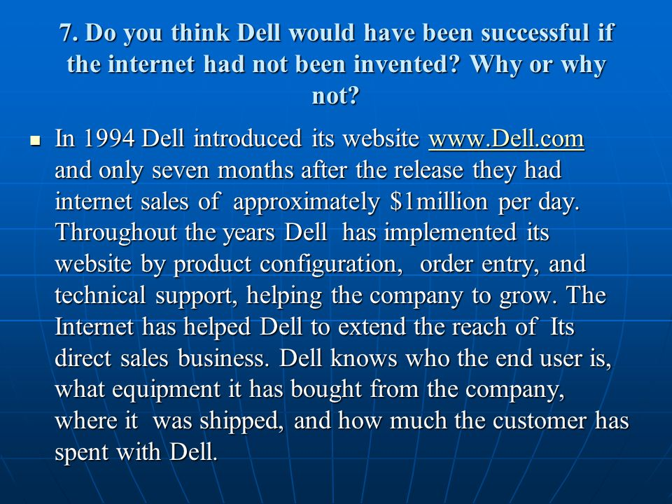 7. Do you think Dell would have been successful if the internet had not been invented.