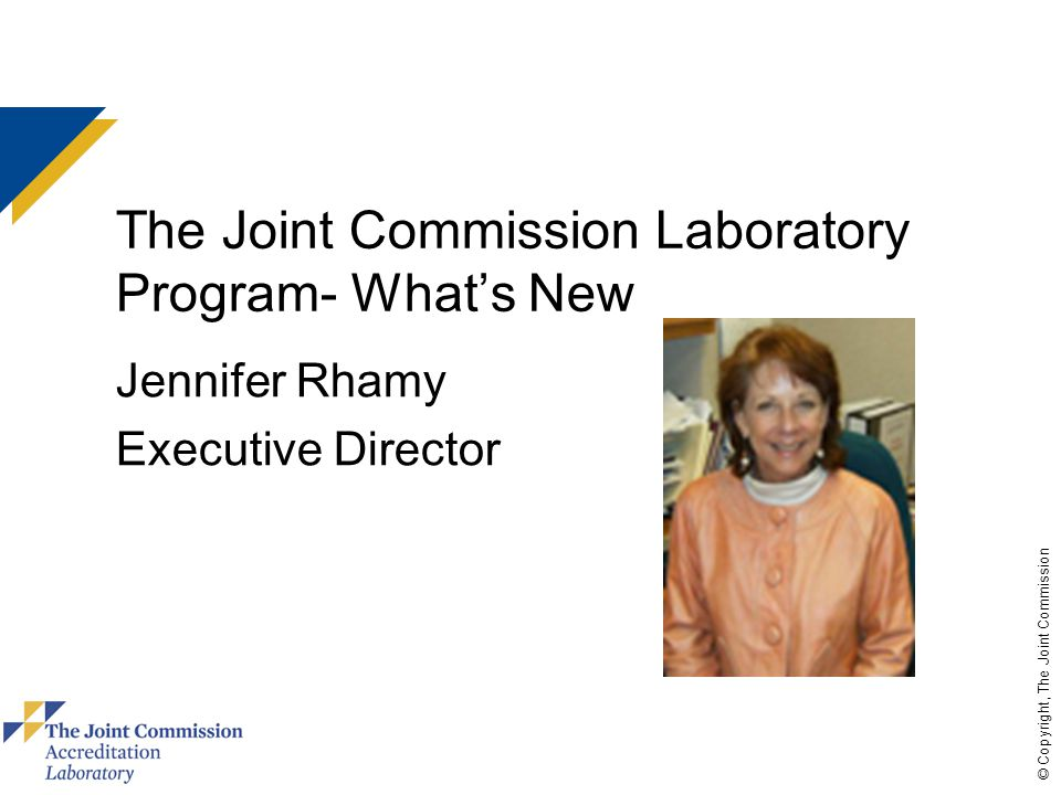© Copyright, The Joint Commission The Joint Commission Laboratory Program- What's New Jennifer Rhamy Executive Director