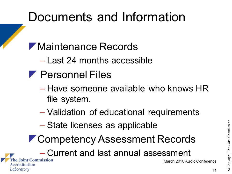 March 2010 Audio Conference 14 © Copyright, The Joint Commission Documents and Information  Maintenance Records –Last 24 months accessible  Personnel Files –Have someone available who knows HR file system.