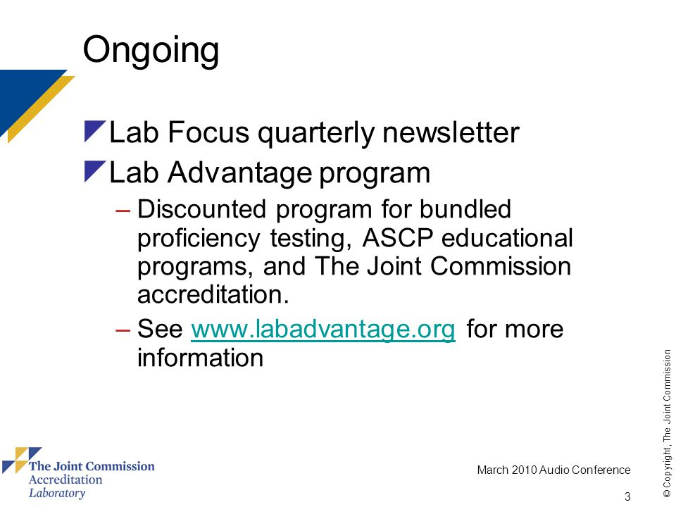 March 2010 Audio Conference 3 © Copyright, The Joint Commission Ongoing  Lab Focus quarterly newsletter  Lab Advantage program –Discounted program for bundled proficiency testing, ASCP educational programs, and The Joint Commission accreditation.