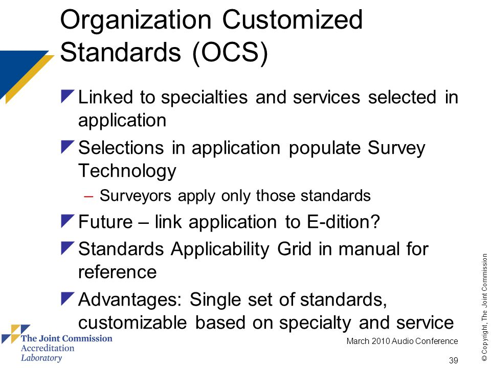 March 2010 Audio Conference 39 © Copyright, The Joint Commission Organization Customized Standards (OCS)  Linked to specialties and services selected in application  Selections in application populate Survey Technology –Surveyors apply only those standards  Future – link application to E-dition.