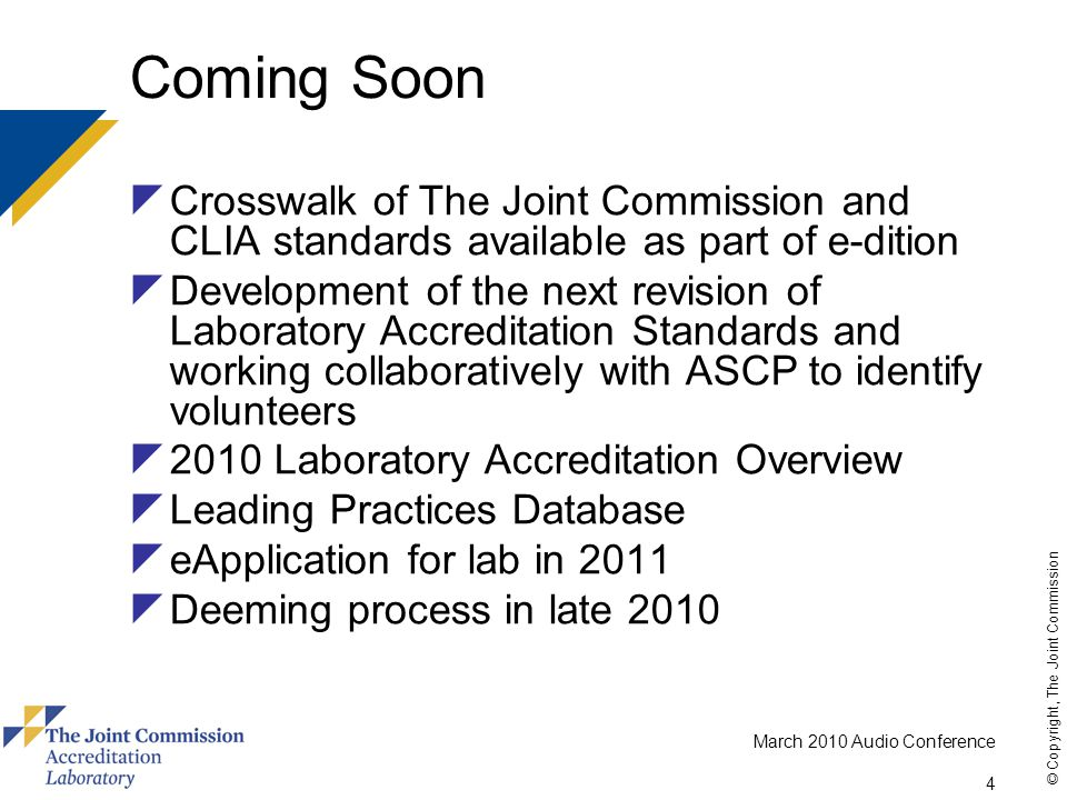 March 2010 Audio Conference 4 © Copyright, The Joint Commission Coming Soon  Crosswalk of The Joint Commission and CLIA standards available as part of e-dition  Development of the next revision of Laboratory Accreditation Standards and working collaboratively with ASCP to identify volunteers  2010 Laboratory Accreditation Overview  Leading Practices Database  eApplication for lab in 2011  Deeming process in late 2010