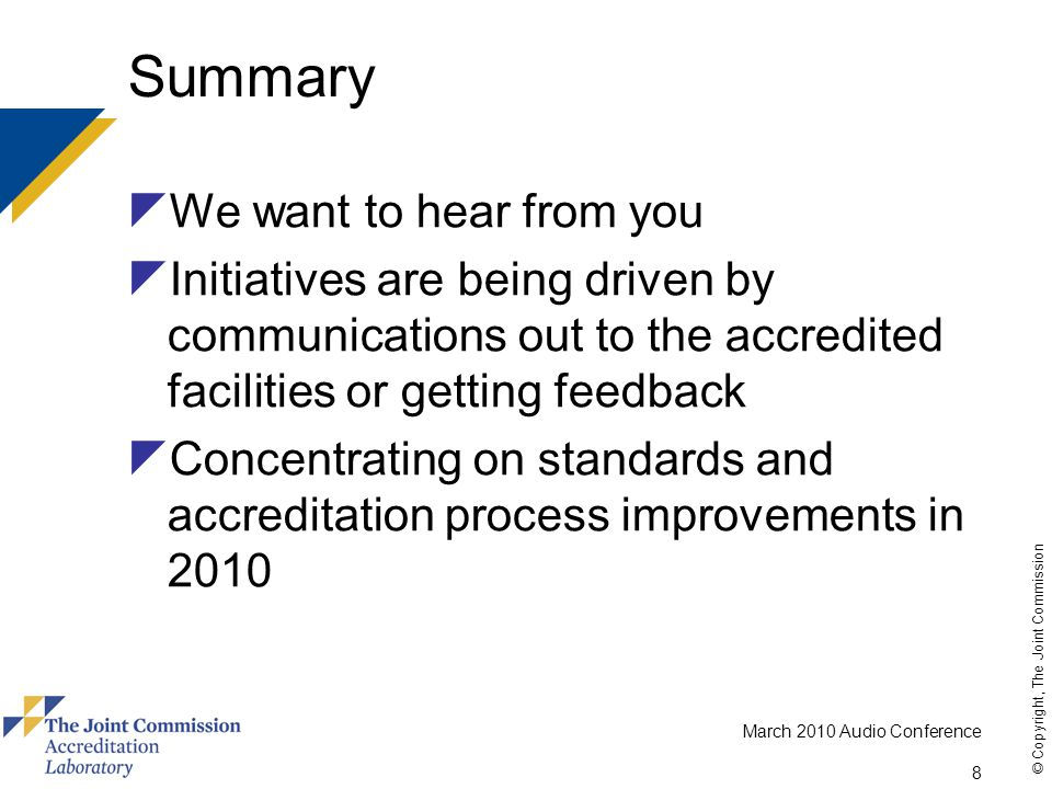 March 2010 Audio Conference 8 © Copyright, The Joint Commission Summary  We want to hear from you  Initiatives are being driven by communications out to the accredited facilities or getting feedback  Concentrating on standards and accreditation process improvements in 2010