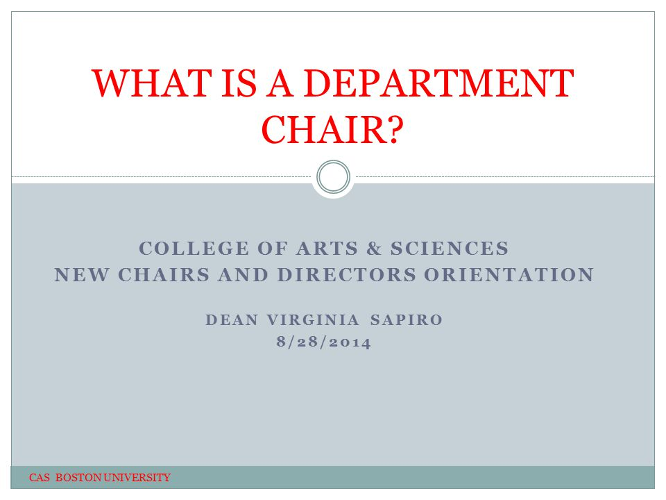 COLLEGE OF ARTS & SCIENCES NEW CHAIRS AND DIRECTORS ORIENTATION DEAN VIRGINIA SAPIRO 8/28/2014 WHAT IS A DEPARTMENT CHAIR.