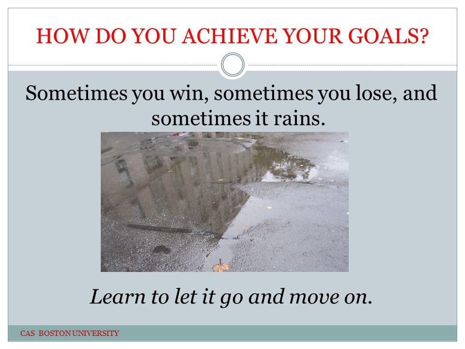 HOW DO YOU ACHIEVE YOUR GOALS. Sometimes you win, sometimes you lose, and sometimes it rains.