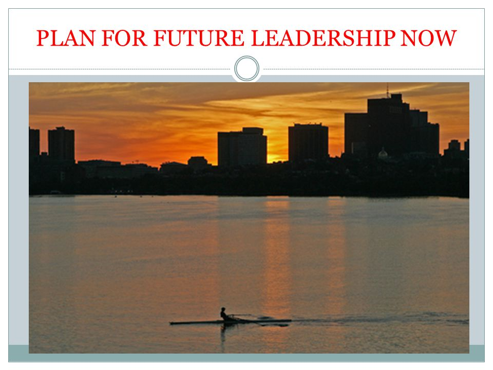 PLAN FOR FUTURE LEADERSHIP NOW
