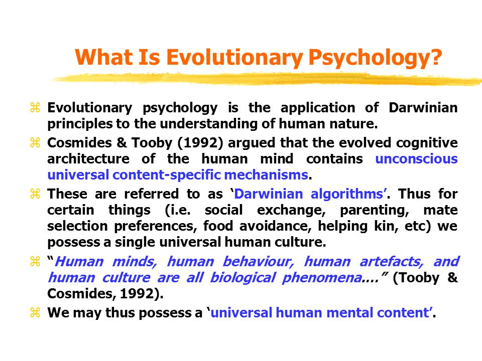 What Is Evolutionary Psychology? zEvolutionary psychology is the application of Darwinian principles to the understanding of human nature. zCosmides &