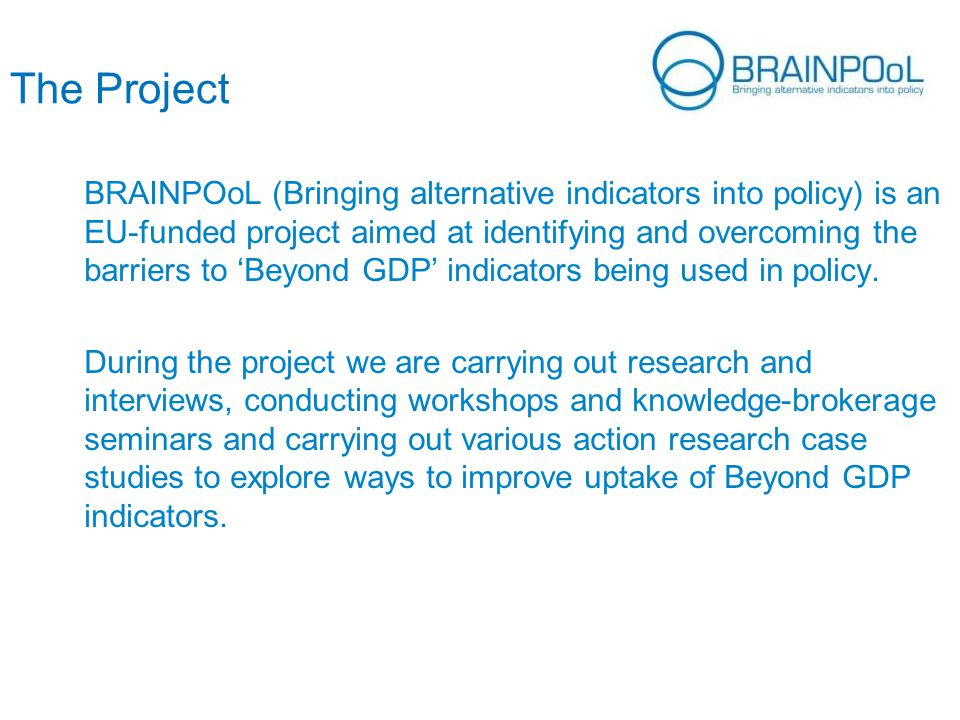 The Project BRAINPOoL (Bringing alternative indicators into policy) is an EU-funded project aimed at identifying and overcoming the barriers to 'Beyond GDP' indicators being used in policy.