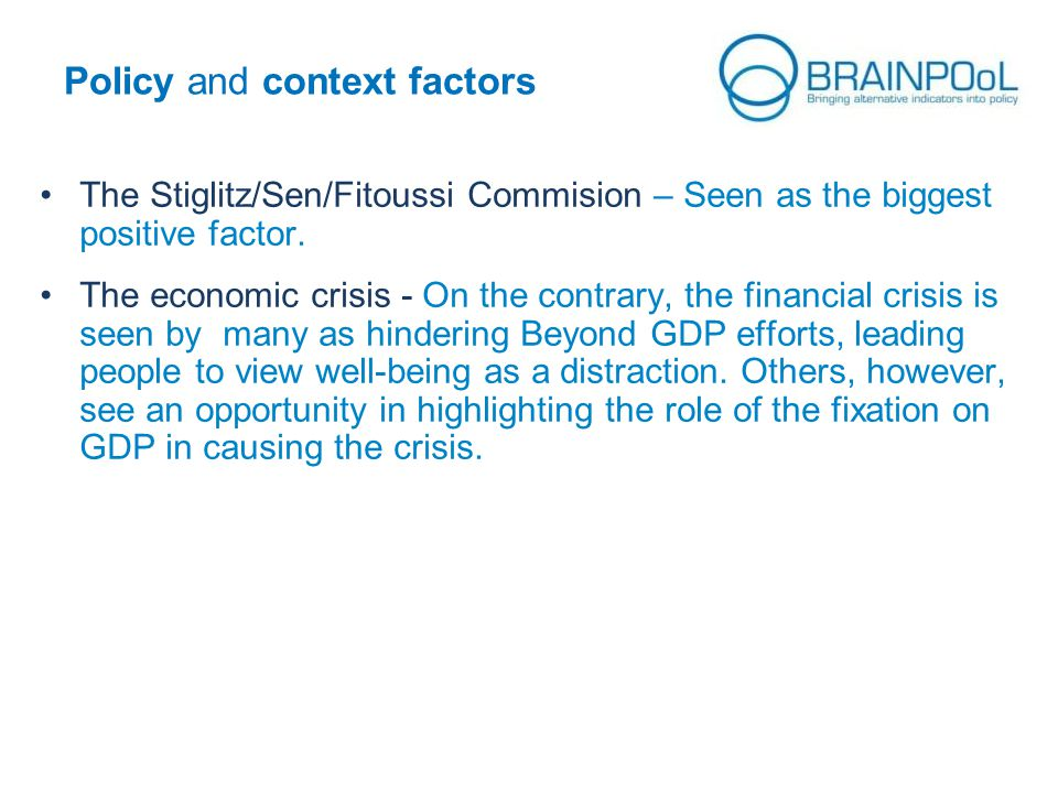 Policy and context factors The Stiglitz/Sen/Fitoussi Commision – Seen as the biggest positive factor. The economic crisis - On the contrary, the finan