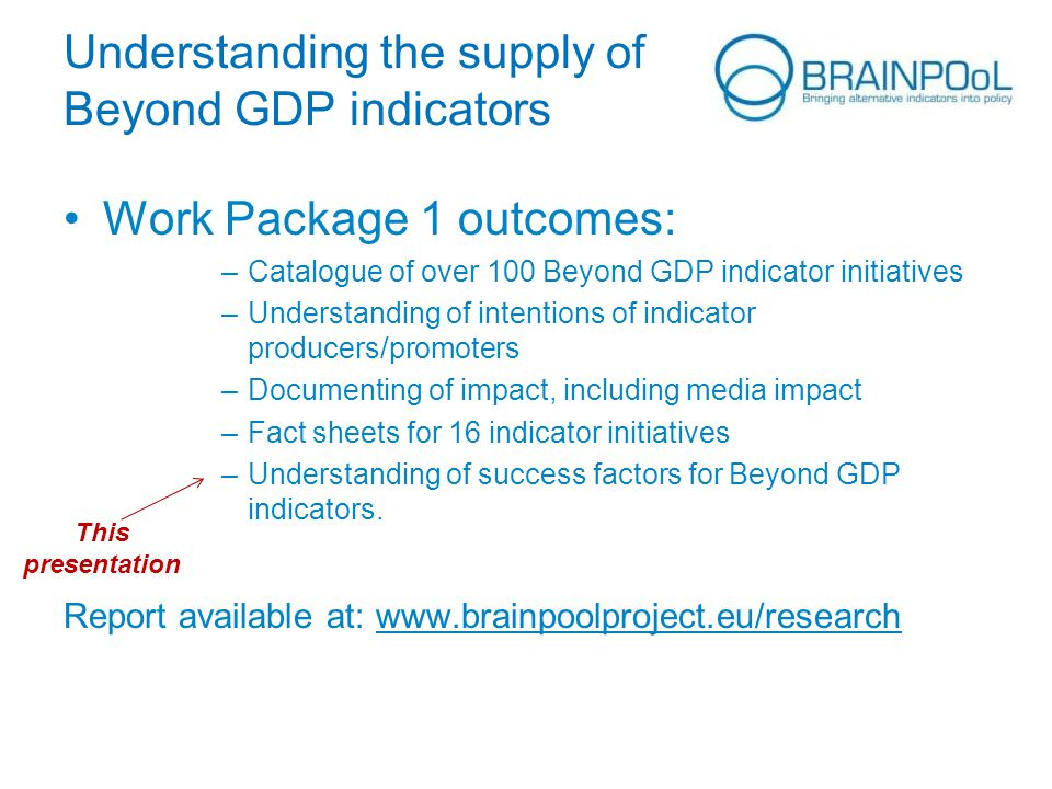Understanding the supply of Beyond GDP indicators Work Package 1 outcomes: –Catalogue of over 100 Beyond GDP indicator initiatives –Understanding of i