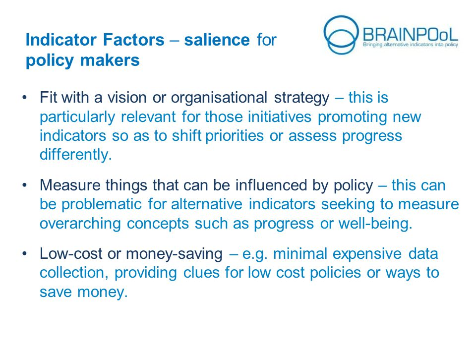 Indicator Factors – salience for policy makers Fit with a vision or organisational strategy – this is particularly relevant for those initiatives promoting new indicators so as to shift priorities or assess progress differently.