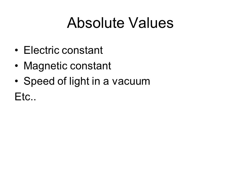 Absolute Values Electric constant Magnetic constant Speed of light in a vacuum Etc..