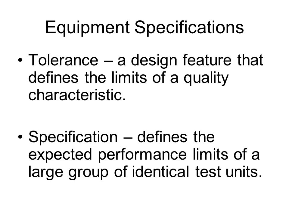 Equipment Specifications Tolerance – a design feature that defines the limits of a quality characteristic.