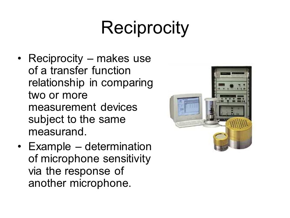Reciprocity Reciprocity – makes use of a transfer function relationship in comparing two or more measurement devices subject to the same measurand.