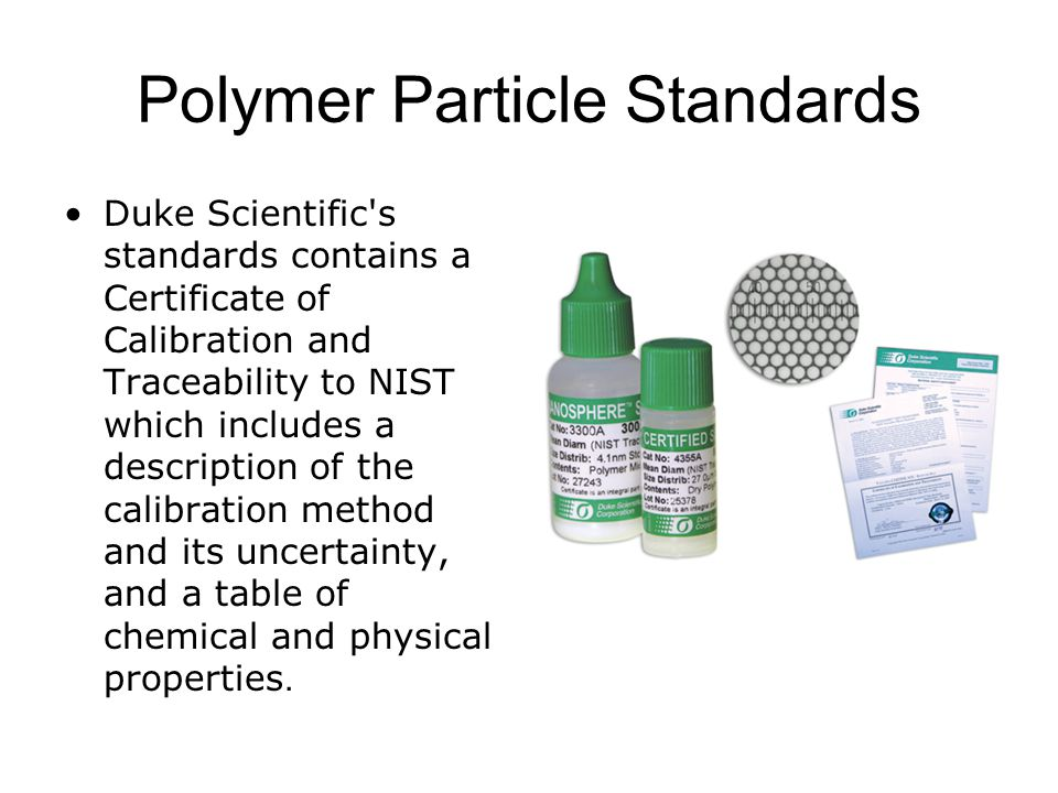Polymer Particle Standards Duke Scientific s standards contains a Certificate of Calibration and Traceability to NIST which includes a description of the calibration method and its uncertainty, and a table of chemical and physical properties.