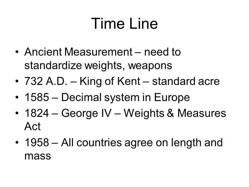 Time Line Ancient Measurement – need to standardize weights, weapons 732 A.D.