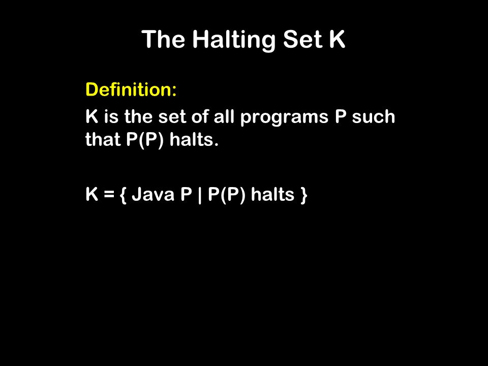 The Halting Set K Definition: K is the set of all programs P such that P(P) halts.