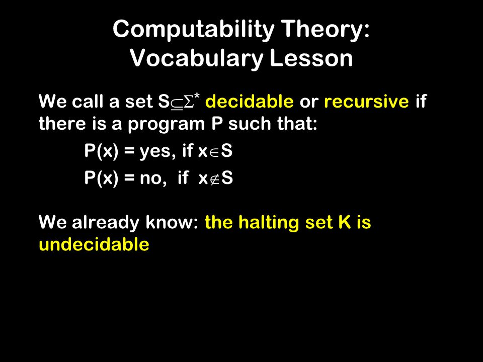 Computability Theory: Vocabulary Lesson We call a set S  * decidable or recursive if there is a program P such that: P(x) = yes, if x  S P(x) = no, if x  S We already know: the halting set K is undecidable