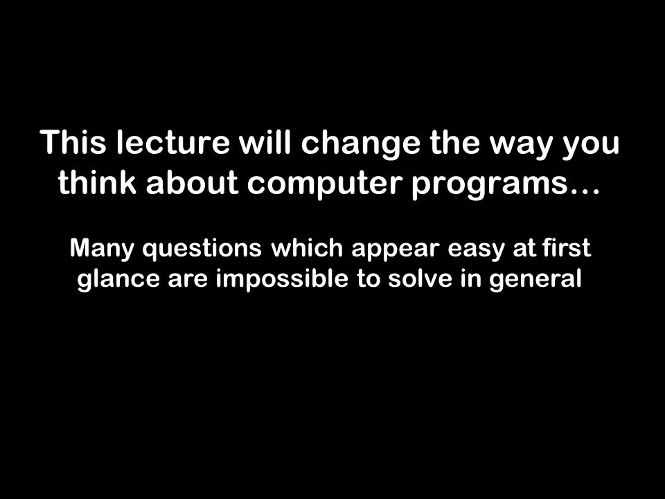 This lecture will change the way you think about computer programs… Many questions which appear easy at first glance are impossible to solve in general