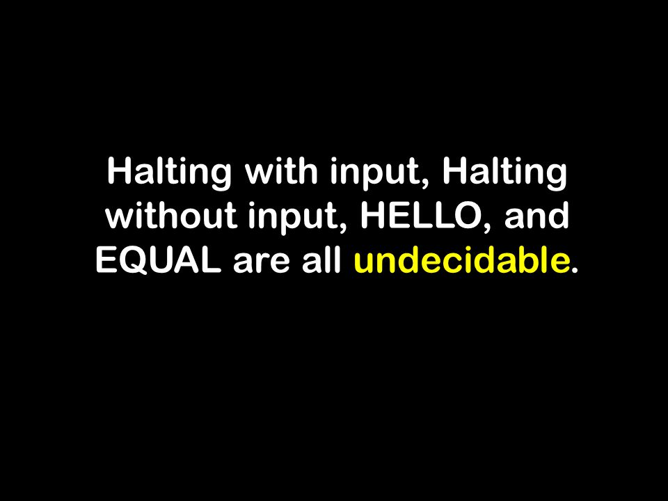 Halting with input, Halting without input, HELLO, and EQUAL are all undecidable.