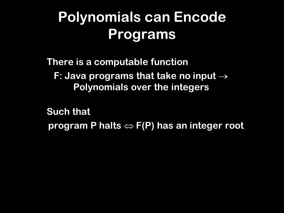 Polynomials can Encode Programs There is a computable function F: Java programs that take no input  Polynomials over the integers Such that program P halts  F(P) has an integer root