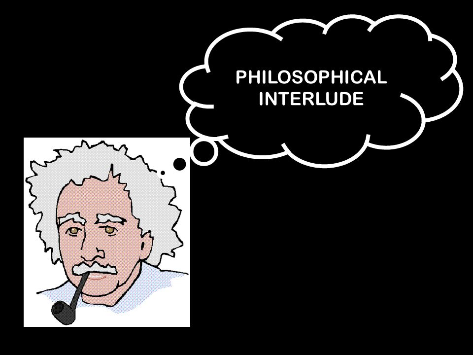 PHILOSOPHICAL INTERLUDE