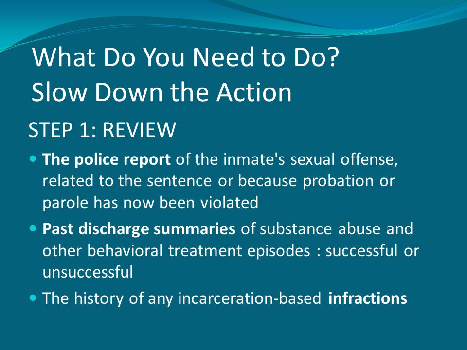 What Do You Need to Do? Slow Down the Action STEP 1: REVIEW The police report of the inmate's sexual offense, related to the sentence or because proba