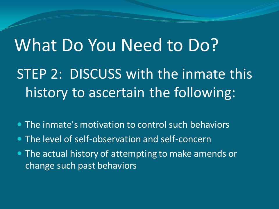 What Do You Need to Do? STEP 2: DISCUSS with the inmate this history to ascertain the following: The inmate's motivation to control such behaviors The