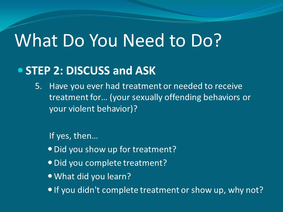 What Do You Need to Do? STEP 2: DISCUSS and ASK 5.Have you ever had treatment or needed to receive treatment for… (your sexually offending behaviors o