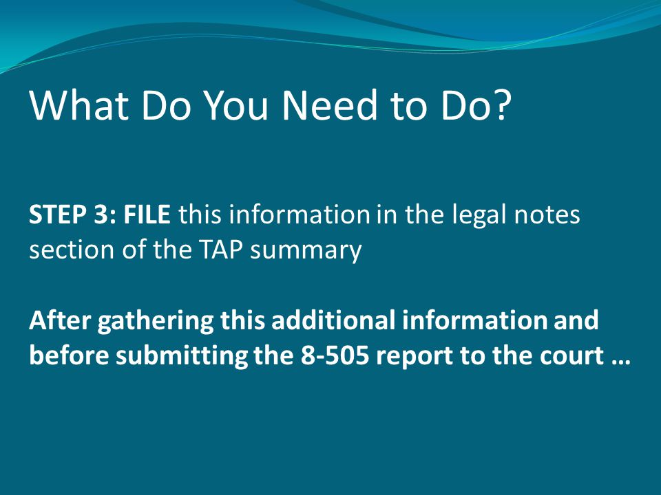 What Do You Need to Do? STEP 3: FILE this information in the legal notes section of the TAP summary After gathering this additional information and be