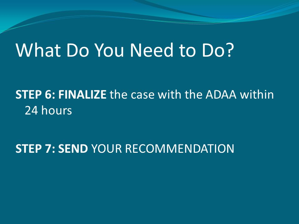 What Do You Need to Do? STEP 6: FINALIZE the case with the ADAA within 24 hours STEP 7: SEND YOUR RECOMMENDATION