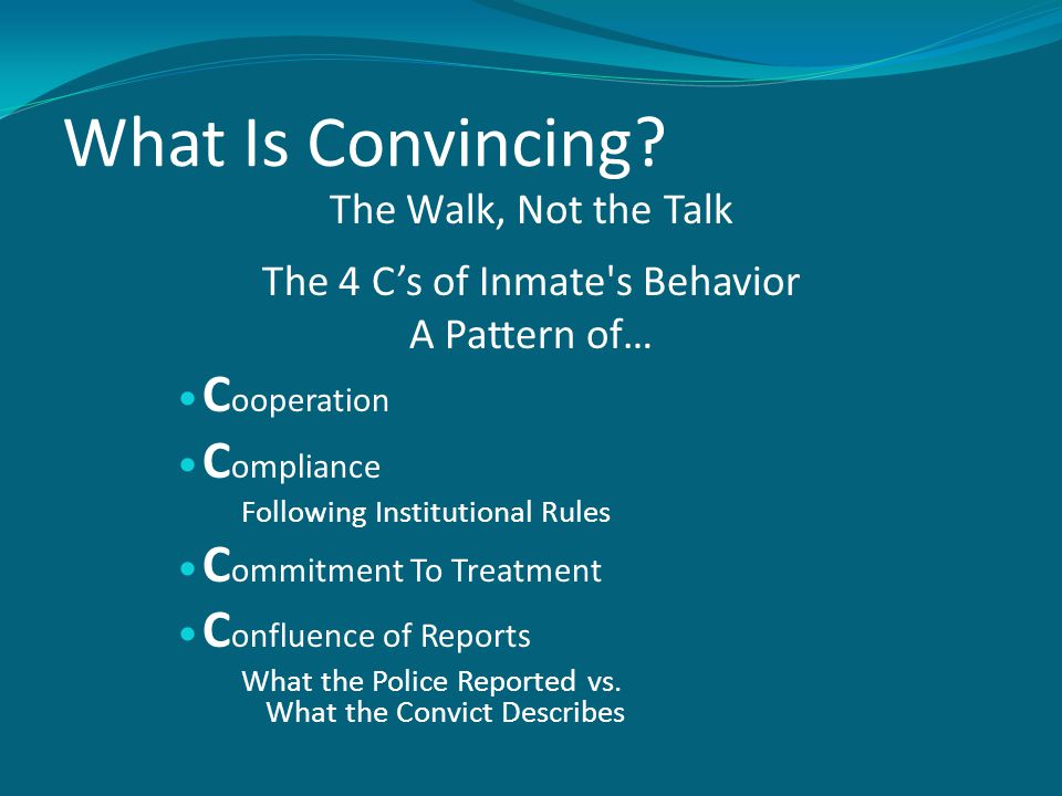 What Is Convincing? The Walk, Not the Talk The 4 C's of Inmate's Behavior A Pattern of… C ooperation C ompliance Following Institutional Rules C ommit
