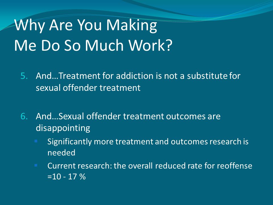 Why Are You Making Me Do So Much Work? 5.And…Treatment for addiction is not a substitute for sexual offender treatment 6.And…Sexual offender treatment