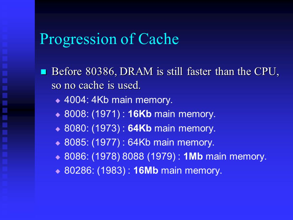 Progression of Cache Before 80386, DRAM is still faster than the CPU, so no cache is used.