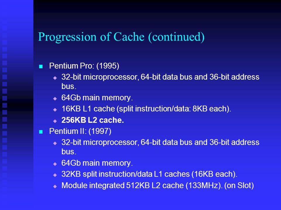 Progression of Cache (continued) Pentium Pro: (1995)   32-bit microprocessor, 64-bit data bus and 36-bit address bus.   64Gb main memory.   16KB
