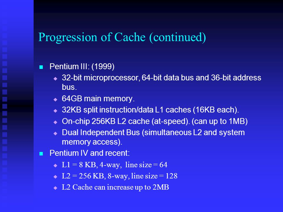 Progression of Cache (continued) Pentium III: (1999)   32-bit microprocessor, 64-bit data bus and 36-bit address bus.   64GB main memory.   32KB