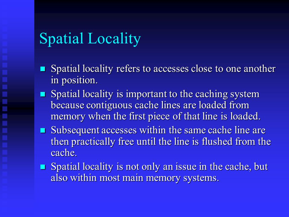Spatial Locality Spatial locality refers to accesses close to one another in position.