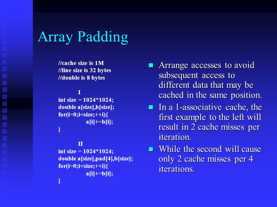 Array Padding Arrange accesses to avoid subsequent access to different data that may be cached in the same position.