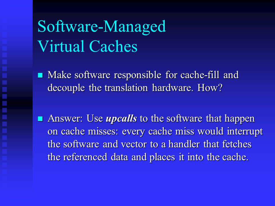 Software-Managed Virtual Caches Make software responsible for cache-fill and decouple the translation hardware.