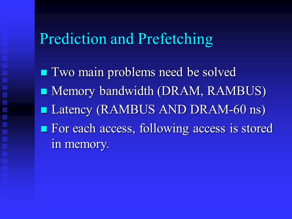 Prediction and Prefetching Two main problems need be solved Two main problems need be solved Memory bandwidth (DRAM, RAMBUS) Memory bandwidth (DRAM, RAMBUS) Latency (RAMBUS AND DRAM-60 ns) Latency (RAMBUS AND DRAM-60 ns) For each access, following access is stored in memory.