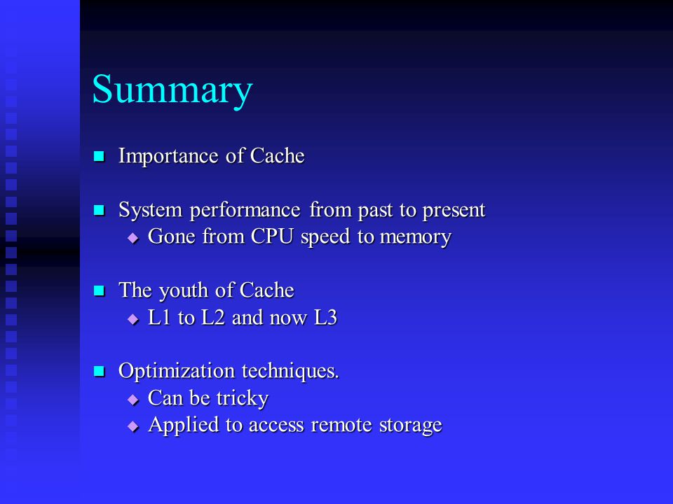 Summary Importance of Cache Importance of Cache System performance from past to present System performance from past to present  Gone from CPU speed to memory The youth of Cache The youth of Cache  L1 to L2 and now L3 Optimization techniques.