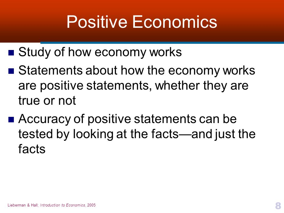Lieberman & Hall; Introduction to Economics, 2005 9 Normative Economics Study of what should be  Used to make value judgments, identify problems, and prescribe solutions  Statements that suggest what we should do about economic facts, are normative statements Based on values  Normative statements cannot be proved or disproved by the facts alone