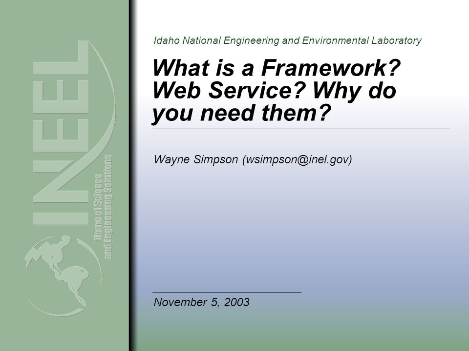 Idaho National Engineering and Environmental Laboratory Purpose Show a solution to implement reusable components under a controlled environment Explain what is a Framework for components in Object Oriented (OO) Programming Explain the need for a Framework Explain the need for a Web Service
